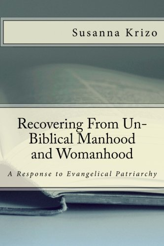 Recovering From Un-Biblical Manhood and Womanhood: A Response to Evangelical Patriarchy (John Piper Recovering Biblical Manhood And Womanhood)