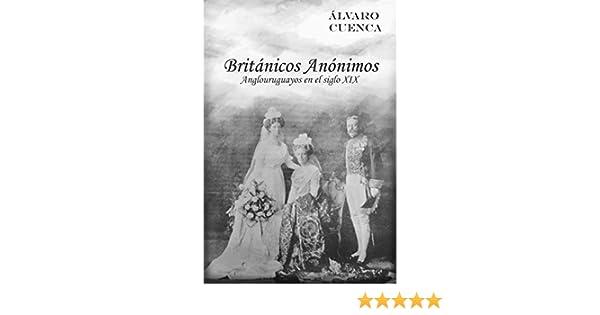 Amazon.com: Britanicos Anonimos: Anglouruguayos en el siglo XIX (Spanish Edition) eBook: Alvaro Cuenca: Kindle Store
