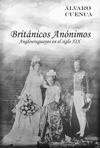 Britanicos Anonimos: Anglouruguayos en el siglo XIX (Spanish Edition) by [Cuenca,