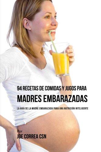 94 Recetas de Comidas y Jugos Para Madres Embarazadas: La Guia De La Madre Embarazadas Para Una Nutricion Inteligente (Spanish Edition) [Joe Correa CSN] (Tapa Blanda)