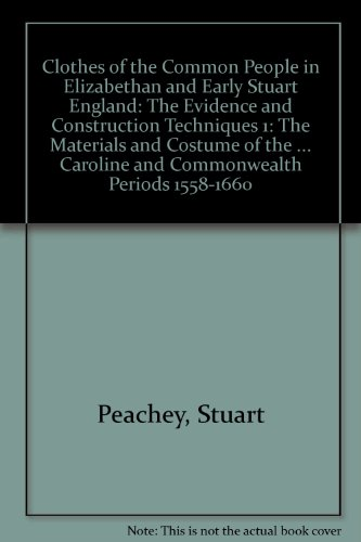 Clothes of the Common People in Elizabethan and Early Stuart England: The Evidence and Construction Techniques 1: The Materials and Costume of the ... Caroline and Commonwealth Periods 1558-1660 - Elizabethan England A History Of Fashion And Costume