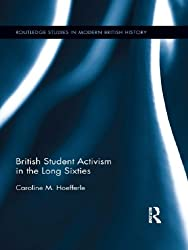 British Student Activism in the Long Sixties (Routledge Studies in Modern British History)