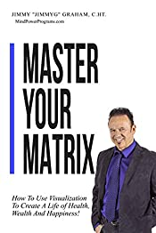 Master Your Matrix: How to Visualize Your Way to Health, Wealth, and Happiness!