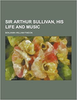 Sir Arthur Sullivan, His Life and Music