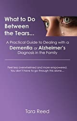 What to do Between the Tears... A Practical Guide to Dealing with a Dementia or Alzheimer's Diagnosis in the Family: Feel less overwhelmed and more empowered. You don't have to go through this alone