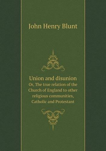 Union and disunion Or, The true relation of the Church of England to other religious communities, Catholic and Protestant pdf