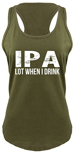 Comical Shirt Ladies Racerback Tank IPA Lot When I Drink Funny Tee Alcohol Beer College Party Military Green M (Party College Beer)