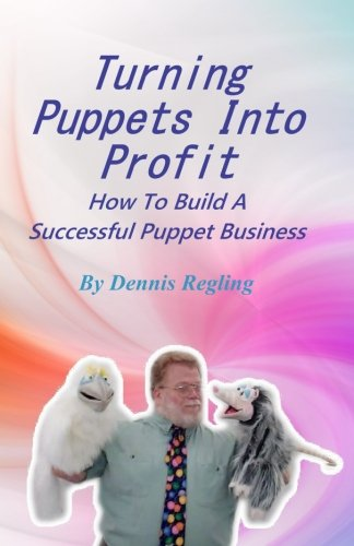 Turning Puppets  Into Profit: How To Build A Successful Puppet Business by CreateSpace Independent Publishing Platform