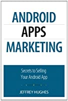 Android Apps Marketing: Secrets to Selling Your Android App Front Cover
