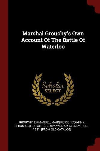 Marshal Grouchy's Own Account Of The Battle Of Waterloo