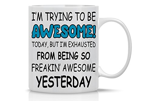 Trying to Be Awesome Today, But I'm Exhausted From Being So Freakin' Awesome Yesterday - 11oz White Ceramic Coffee Mug - Funny Office Mugs - CBT Mugs