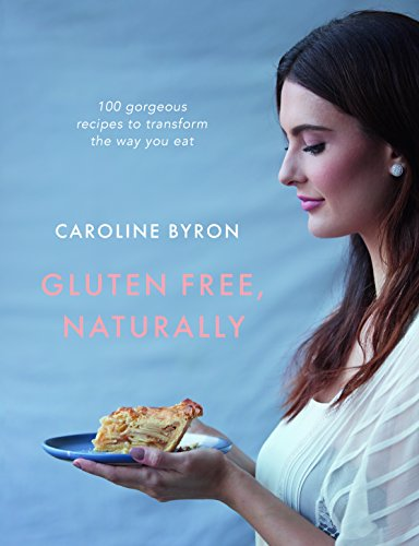 Gluten-Free, Naturally: 100 Gorgeous Recipes that Will Transform Your Diet by Caroline Byron