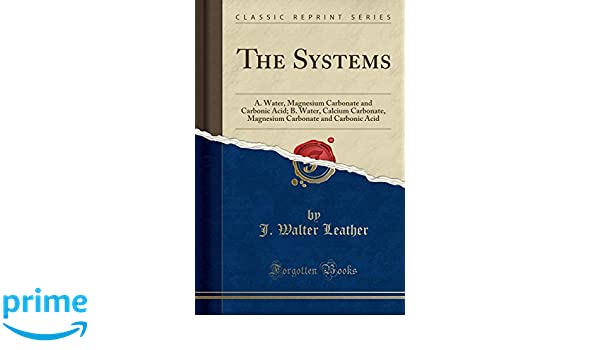 The Systems: A. Water, Magnesium Carbonate and Carbonic Acid; B. Water, Calcium Carbonate, Magnesium Carbonate and Carbonic Acid (Classic Reprint): J. ...