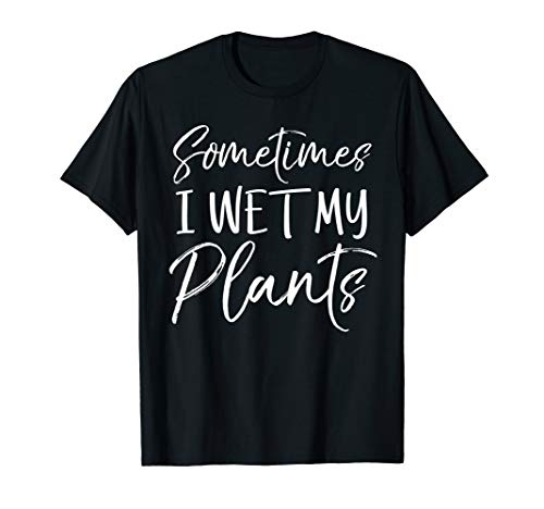 (Sometimes I Wet My Plants Shirt Funny Garden Pants Pun)
