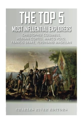 The Top 5 Most Influential Explorers: Marco Polo, Christopher Columbus, Hernán Cortés, Ferdinand Magellan, and Sir Francis Drake (Drake Top Five Top Five Top Five)
