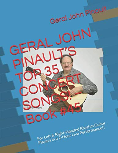 GERAL JOHN PINAULT'S TOP 35 CONCERT SONGS!  - Book #45: For Left & Right-Handed Rhythm Guitar Players in a 2-Hour Live Performance!! (The Best of Geral John Pinault's Songs)