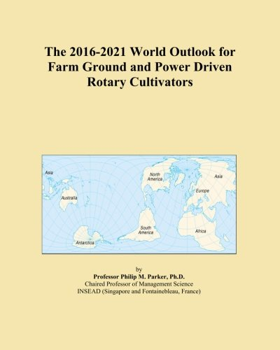 The 2016-2021 World Outlook for Farm Ground and Power Driven Rotary Cultivators