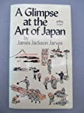 A Glimpse at the Art of Japan, James J. Jarves, 0804814465