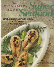 The Health-Lover's Guide to Super Seafood: 250 Delicious Ways to Enjoy the Ultimate in Natural Nutrition