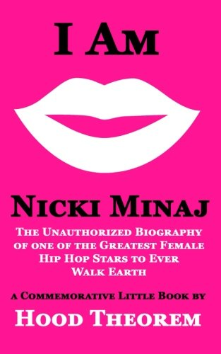 I am Nicki Minaj: The Unauthorized Biography of one of the Greatest Female Hip Hop Stars to Ever Walk Earth