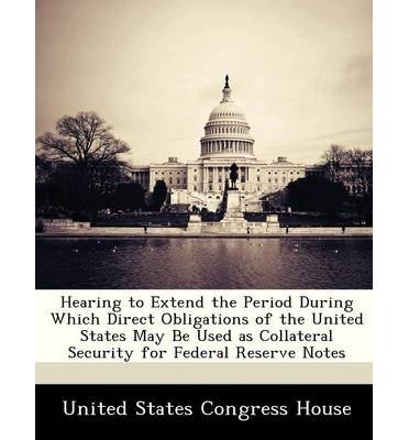 Download Hearing to Extend the Period During Which Direct Obligations of the United States May Be Used as Collateral Security for Federal Reserve Notes (Paperback) - Common pdf epub