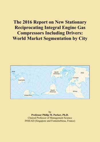 (The 2016 Report on New Stationary Reciprocating Integral Engine Gas Compressors Including Drivers: World Market Segmentation by City)
