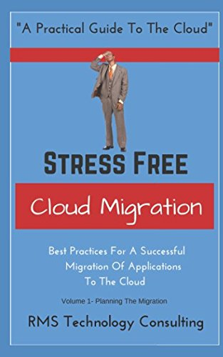 Stress Free Cloud Migration Volume 1: Best Practices For A Successful Migration Of Applications To The Cloud (Cloud Technology Books)