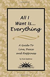 All I Want is...Everything: A Guide To Love, Peace and Happiness