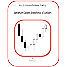 London Open Breakout Forex Trading Strategy: Simply Successful Forex Trading (Simply Successful Forex Trading Strategies Book 1)