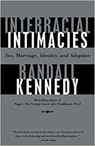 interacial intimacies Randall kennedy's book interracial intimacies: sex, marriage, identity, and adoption is a history of black-white intimate relations that illustrates the complex and.