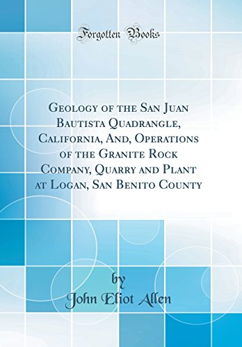 Geology of the San Juan Bautista Quadrangle, California, And, Operations of the Granite Rock Company, Quarry and Plant at Logan, San Benito County (Classic Reprint)