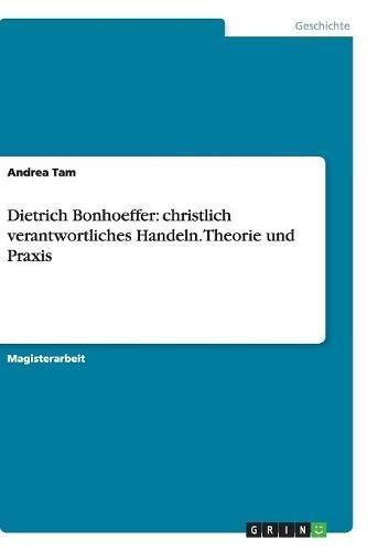 Dietrich Bonhoeffer: christlich verantwortliches Handeln. Theorie und Praxis