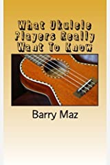 What Ukulele Players Really Want to Know by Barry Maz (2011-04-01) Paperback