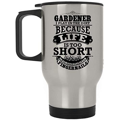 Because Life Is Too Short To Always Have Clean Fingernails Travel Mug, Gardener I Play In The Dirt Mug (Travel Mug - Silver) ()