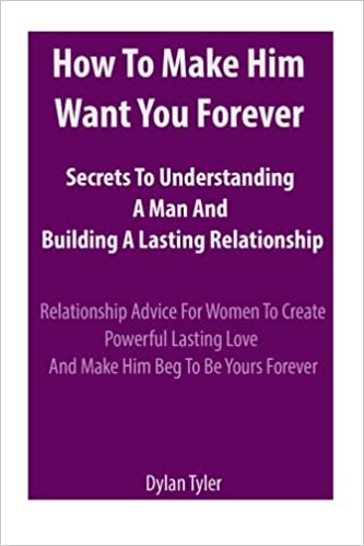 How To Make Him Want You Forever: Secrets To Understanding A Man And