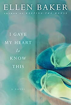 I Gave My Heart to Know This: A Novel by [Baker, Ellen]