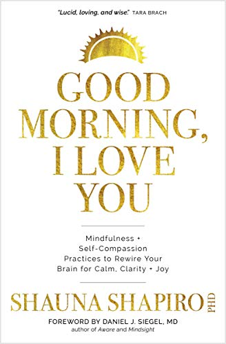 Good Morning, I Love You: Mindfulness and Self-Compassion Practices to Rewire Your Brain for Calm, C