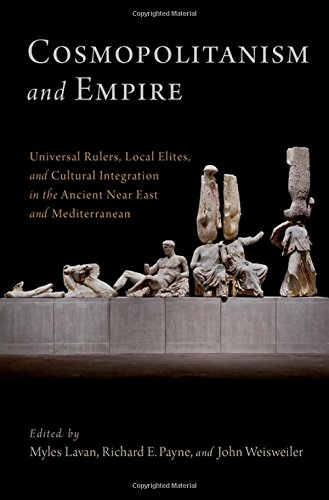 Cosmopolitanism and Empire: Universal Rulers, Local Elites, and Cultural Integration in the Ancient Near East and Medite