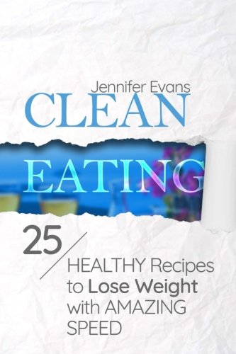 Clean Eating: 25 Healthy Recipes to Lose Weight with Amazing Speed