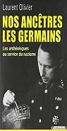 Nos ancêtres les germains. : Les archéologues français et allemands au service du nazisme par Olivier