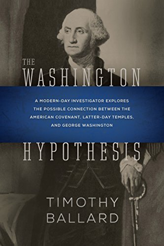 The Washington Hypothesis: A Modern-day Investigator Explores the Possible Connection Between the American Covenant, Latter-day Temples, and George Washington