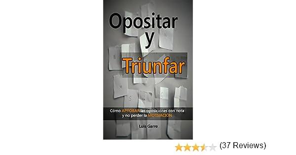 OPOSITAR Y TRIUNFAR: Cómo APROBAR las oposiciones con nota y no perder la MOTIVACIÓN eBook: Garre, Luis: Amazon.es: Tienda Kindle