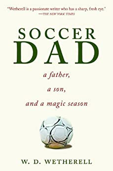 Soccer Dad: A Father, a Son, and a Magic Season by [Wetherell, W. D.]