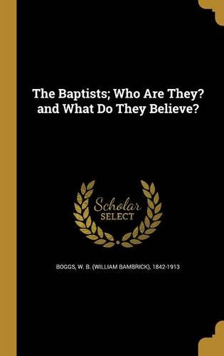 The Baptists; Who Are They? and What Do They Believe?