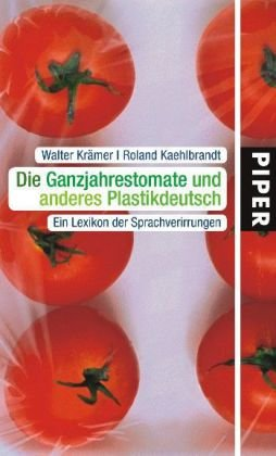Die Ganzjahrestomate und anderes Plastikdeutsch: Ein Lexikon der Sprachverirrungen