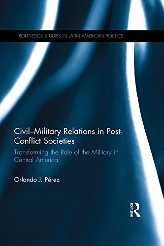 Download Civil-Military Relations in Post-Conflict Societies: Transforming the Role of the Military in Central America (Routledge Studies in Latin American Politics) Pdf