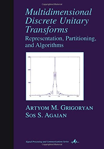 Multidimensional Discrete Unitary Transforms: Representation: Partitioning, and Algorithms (Signal Processing and Communications) Artyom M. Grigoryan
