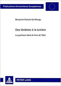 Des Tenebres a la Lumiere: La Guerison Dans Le Livre de Tobit (Publications Universitaires Europeennes: Serie 23, Theologie)