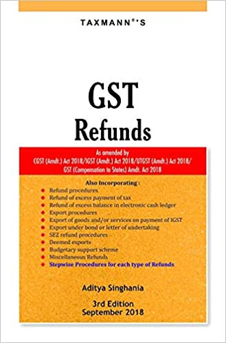 GST Refunds-As Amended by CGST (Amdt.) Act 2018/IGST (Amdt.) Act 2018/UTGST (Amdt.) Act 2018/GST (Compensation to States) Amdt. Act 2018 (3rd Edition,September 2018)