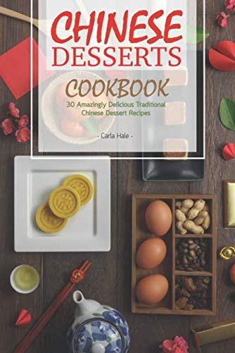Chinese Desserts Cookbook: 30 Amazingly Delicious Traditional Chinese Dessert Recipes by Carla Hale